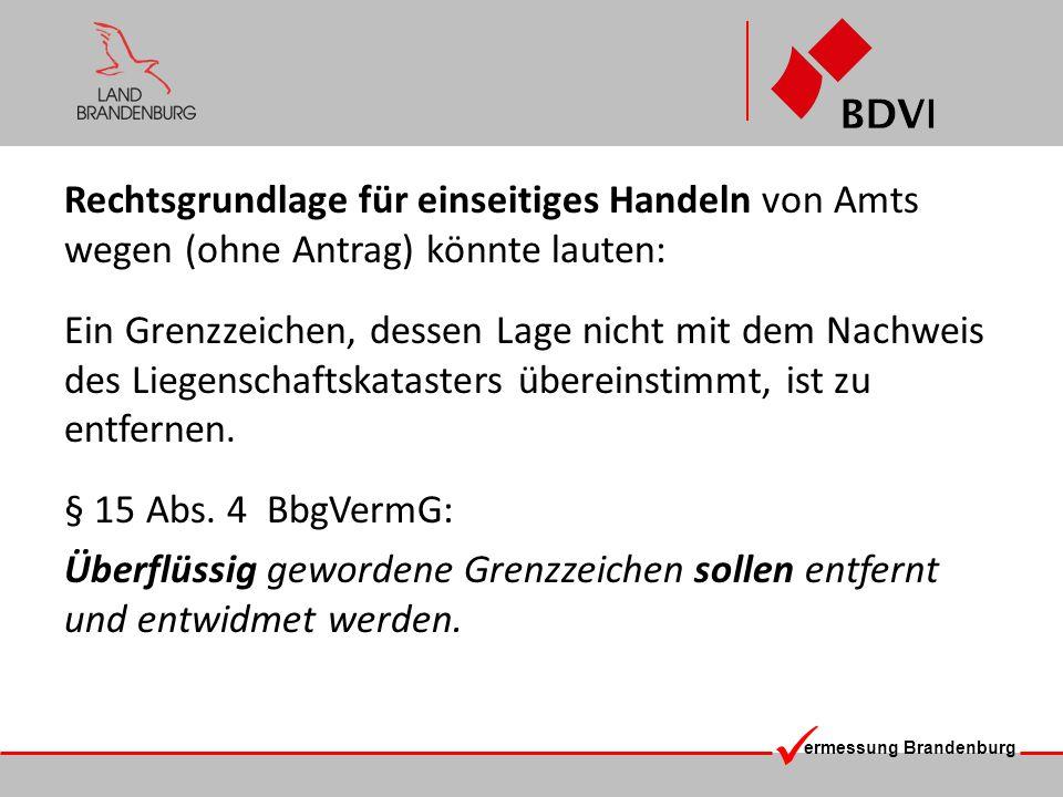 ermessung Brandenburg Begründung: Absatz 4 schafft die Rechtsgrundlage zur Beseitigung und Entwidmung von Grenzzeichen, die den richtigen Grenzverlauf nicht mehr kennzeichnen und insofern zur Verwirrung beitragen können.