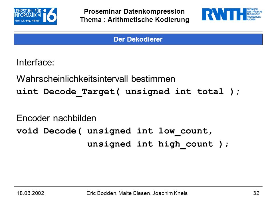 Proseminar Datenkompression Thema : Arithmetische Kodierung 18.03.2002Eric Bodden, Malte Clasen, Joachim Kneis33 Beispiel: Dekodierung (1) Decode_Target( 8 ); [Pa=4,Pb=2,Pc=1,Pd=1] mStep = ( mHigh - mLow + 1 ) / total; = ( 127 - 0 + 1 ) / 8 = 128 / 8 = 16 value = ( mBuffer - mLow ) / mStep; = ( 40 - 0 ) / 16 = 40 / 16 = 2 return value; // 2 [0,4) = a