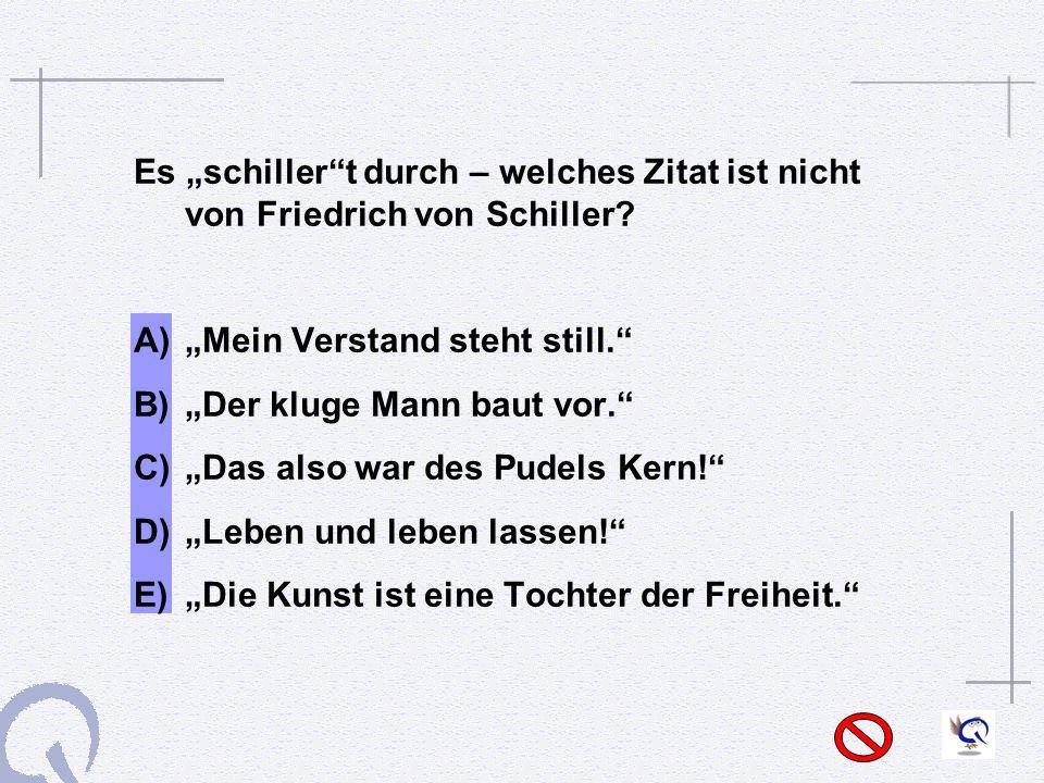 Es schillert durch – welches Zitat ist nicht von Friedrich von Schiller.