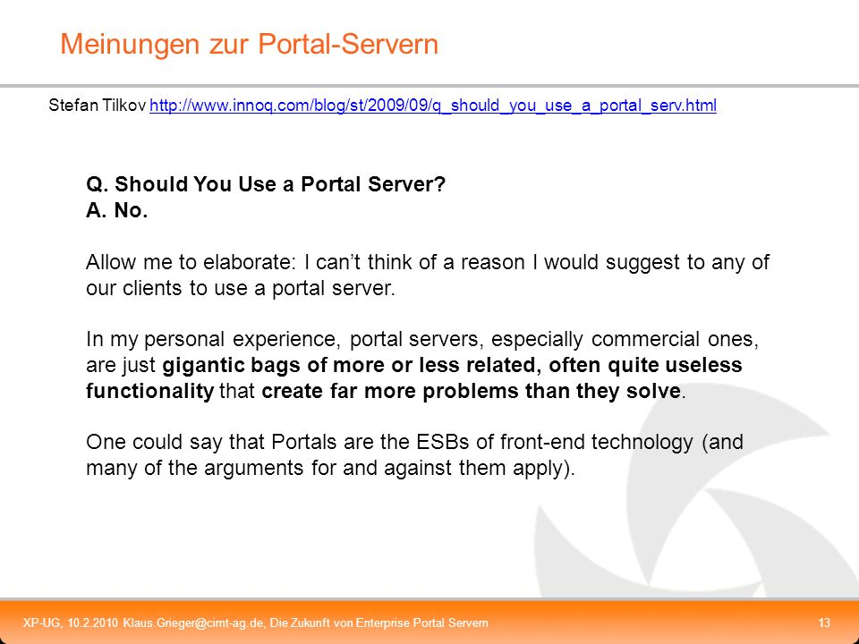 XP-UG, 10.2.2010 Klaus.Grieger@cimt-ag.de, Die Zukunft von Enterprise Portal Servern14 Meinungen zur Portlet-Spezifikation Well, I think the more important portlet s problem comes from it s a technology with ass between two chairs This technology sits within the architecture/framework/API different levels is both present into client/server side, is at the presentation/business interface...