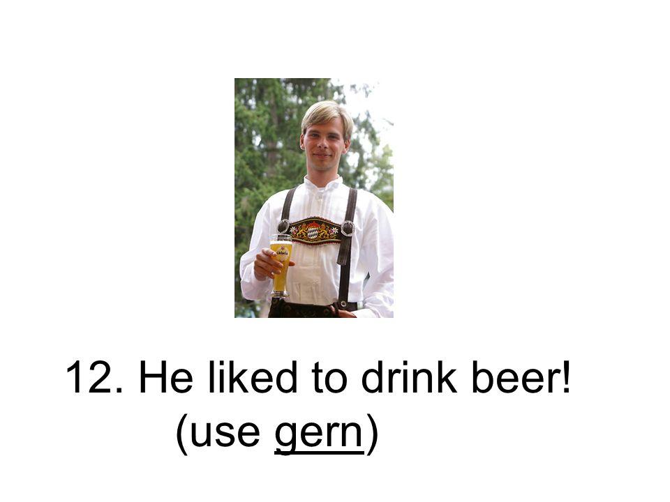 12. Er trank gern Bier! Er hat gern Bier getrunken.