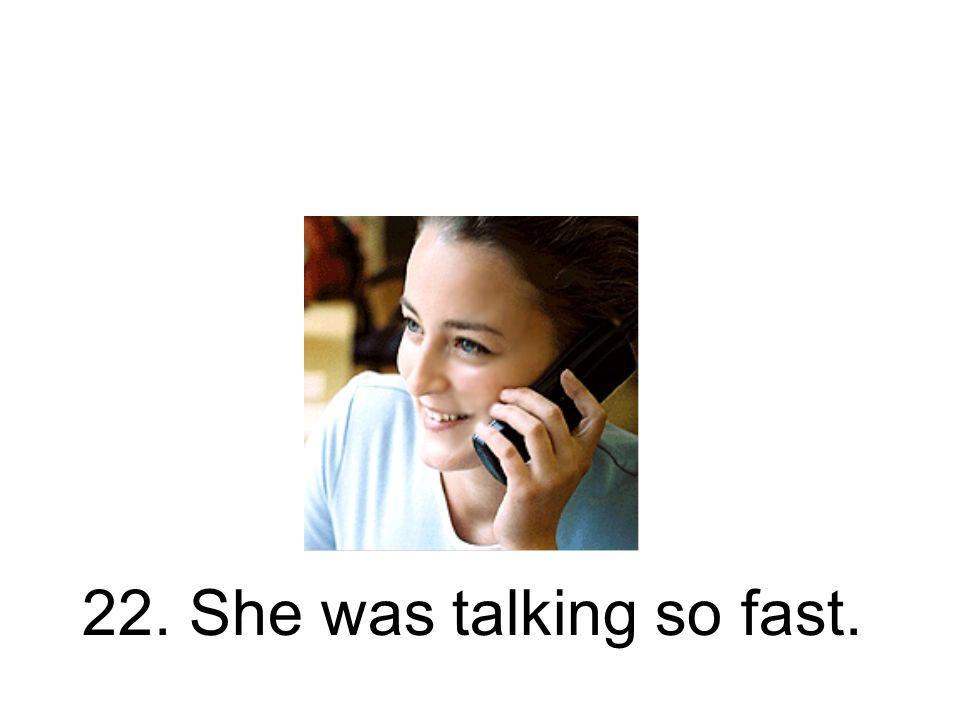22. Sie sprach so schnell. Sie hat so schnell gesprochen.