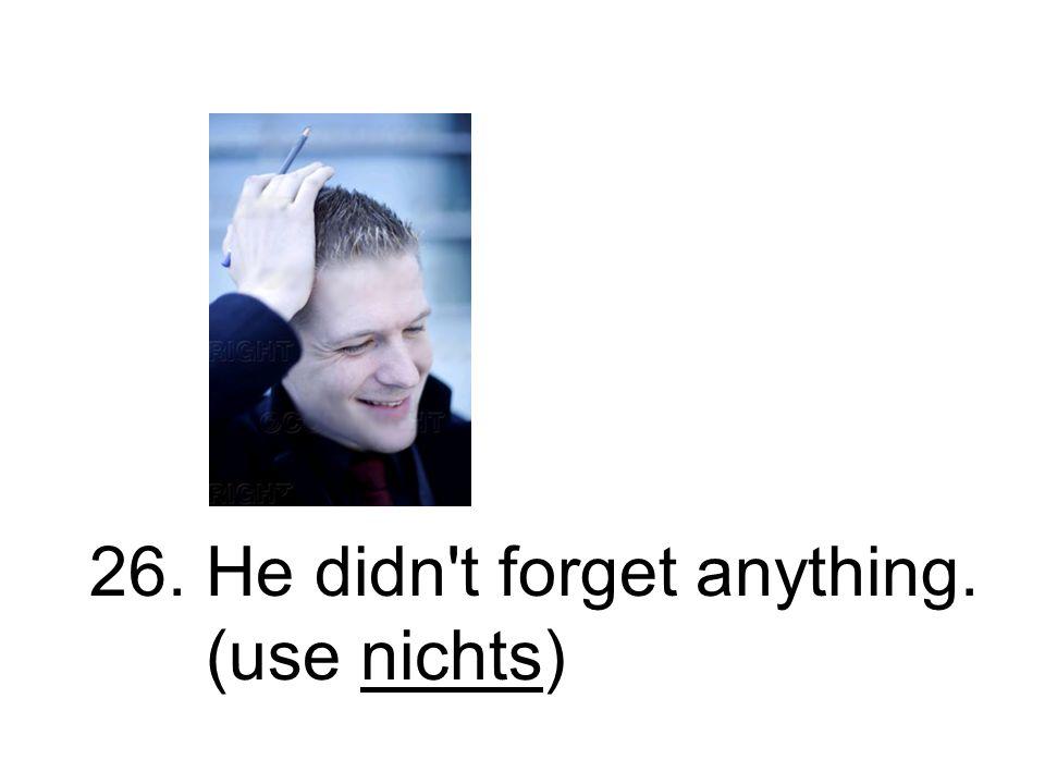 26. Er vergaß nichts. Er hat nichts vergessen.