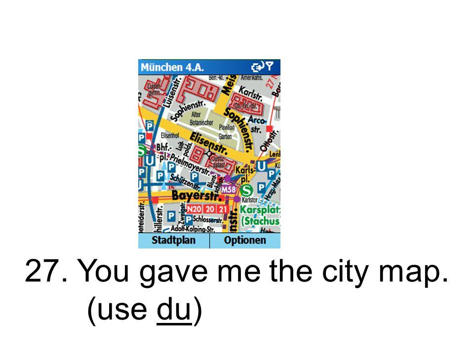 27. Du gabst mir den Stadtplan. Du hast mir den Stadtplan gegeben.