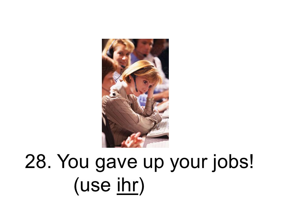 28. Ihr gabt eure Jobs auf! Ihr habt eure Jobs aufgegeben!