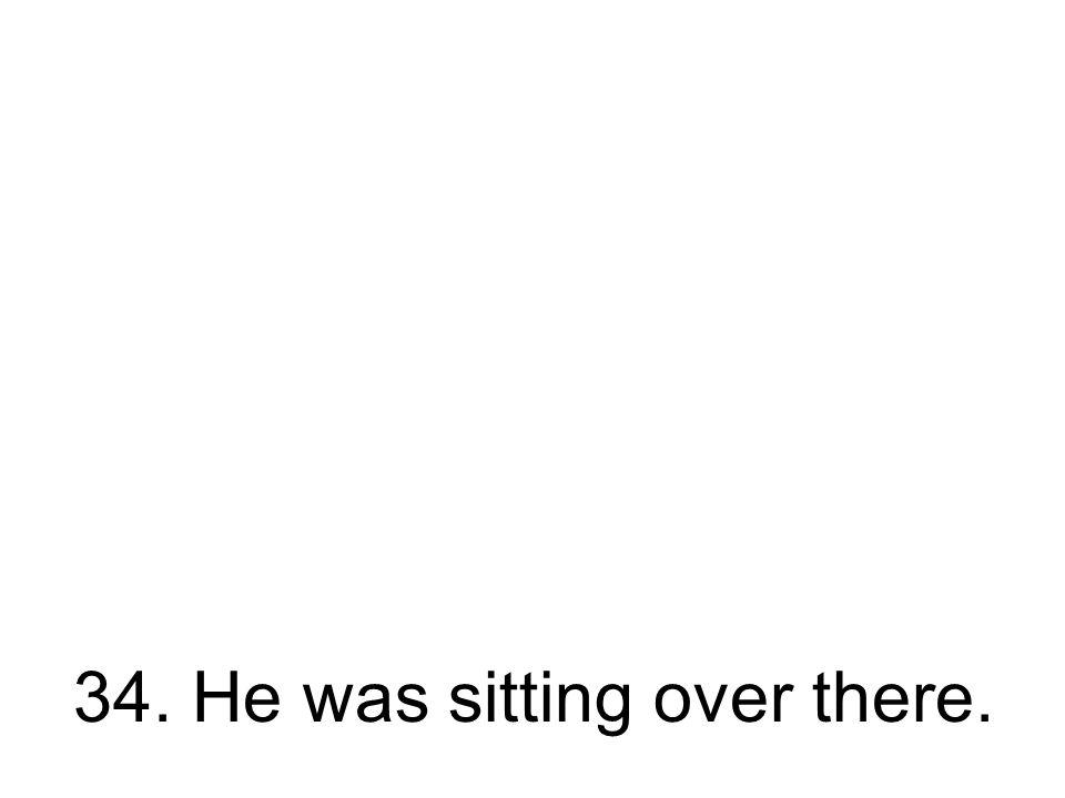 34. Er saß drüben. Er hat drüben gesessen.