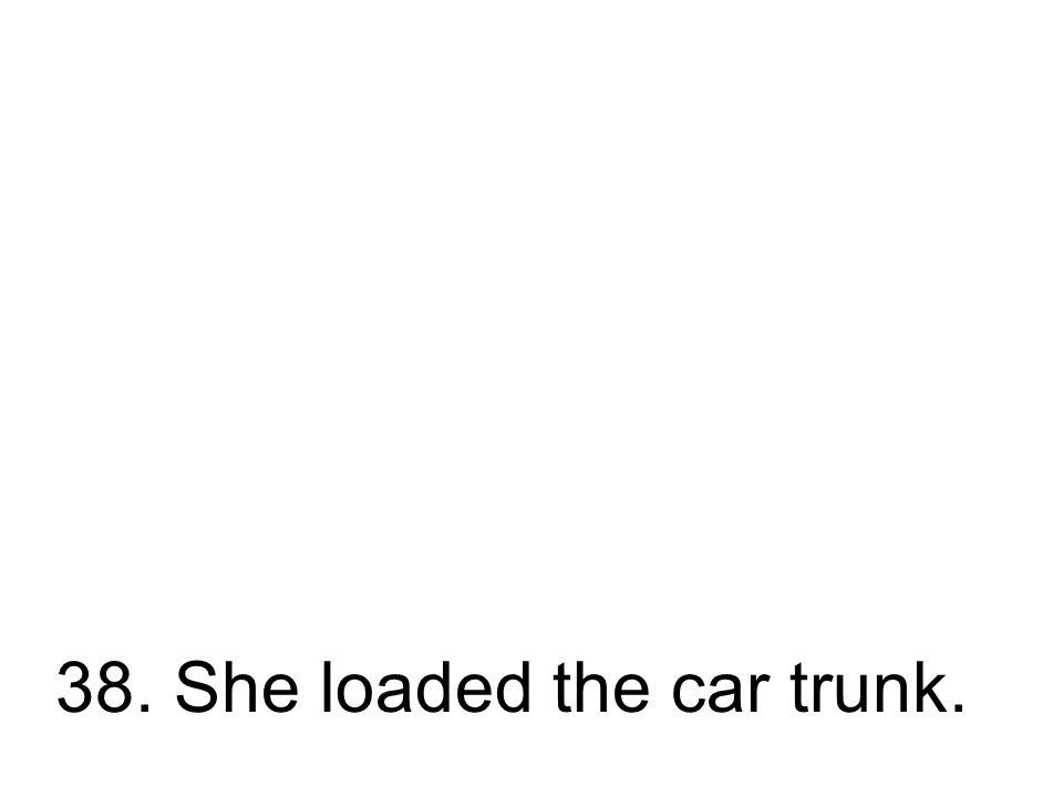 38. Sie lud den Kofferraum. Sie hat den Kofferraum geladen.