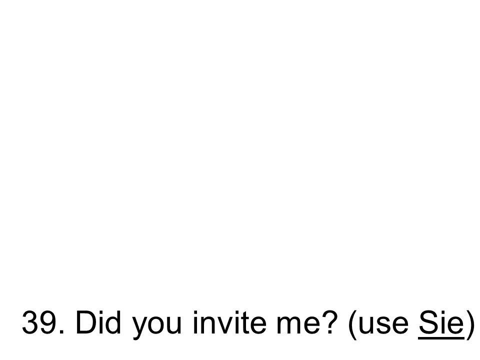39. Luden Sie mich ein? Haben Sie mich eingeladen?