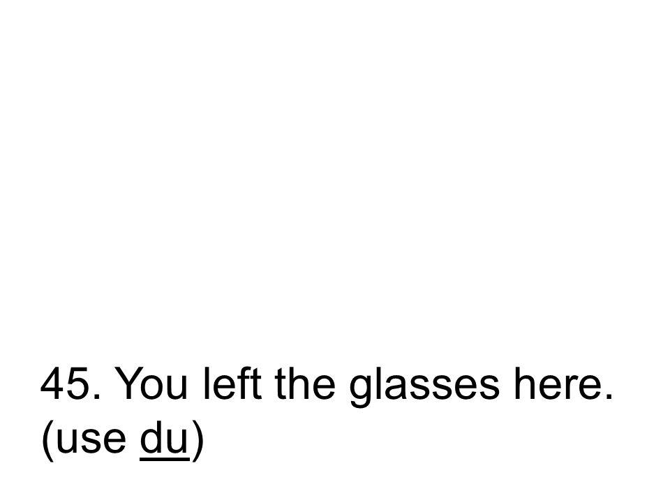 45. Du ließt die Brille hier. Du hast die Brille hier gelassen.