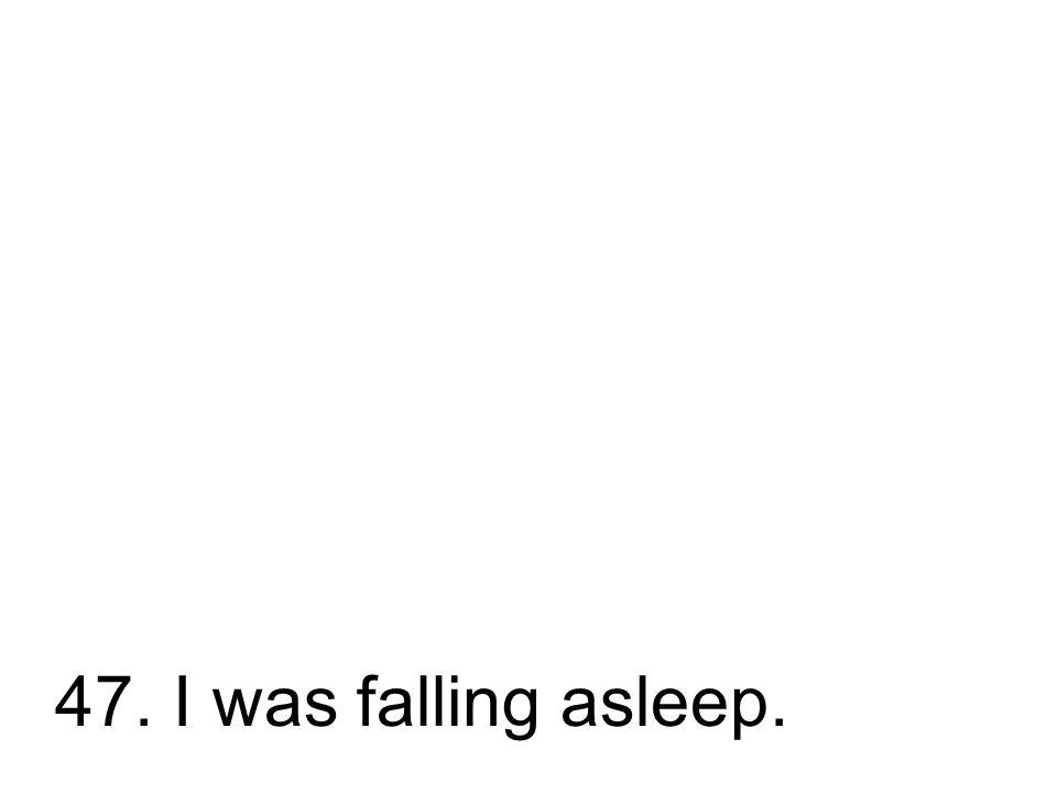 47. Ich schlief ein. Ich bin eingeschlafen.