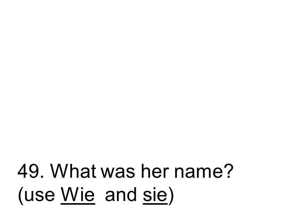 49. Wie hieß sie? Wie hat sie geheißen?