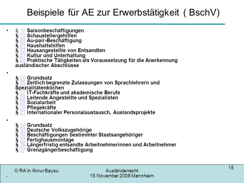 © RAin Ilknur BaysuAusländerrecht 15.November 2008 Mannheim 16 Aufenthaltserlaubnis für Akademiker Seit dem 16.10.2007 ( HschulAbsZugV) können Ausländer die in Deutschland einen Studienabschluss( alle Fachrichtungen) absolviert haben ohne Vorrangprüfung eine Aufenthaltserlaubnis erhalten für einen angemessenen Arbeitsplatz.