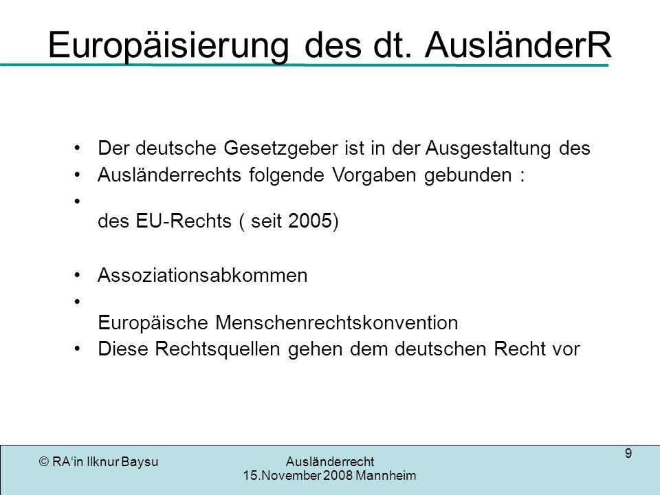 © RAin Ilknur BaysuAusländerrecht 15.November 2008 Mannheim 10 Alte -und Neue EU-Mitglieder Alt EU -mitgliedstaatler haben volle Freizügigkeit Neue EU-Mitgliedstaaten haben nur eingeschränkte Freizügigkeits in D (Grds keine Erwerbstätigkeit für ungelernte Tätigkeiten, Vorrangprüfung)