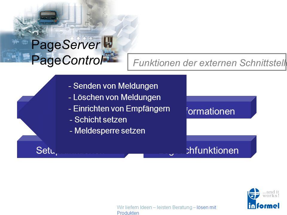 Wir liefern Ideen – leisten Beratung – lösen mit Produkten PageServer PageControl Funktionen der externen Schnittstelle Systemfunktionen Setupfunktionen Call Informationen Logbuchfunktionen - Senden von Meldungen - Löschen von Meldungen - Einrichten von Empfängern - Schicht setzen - Meldesperre setzen