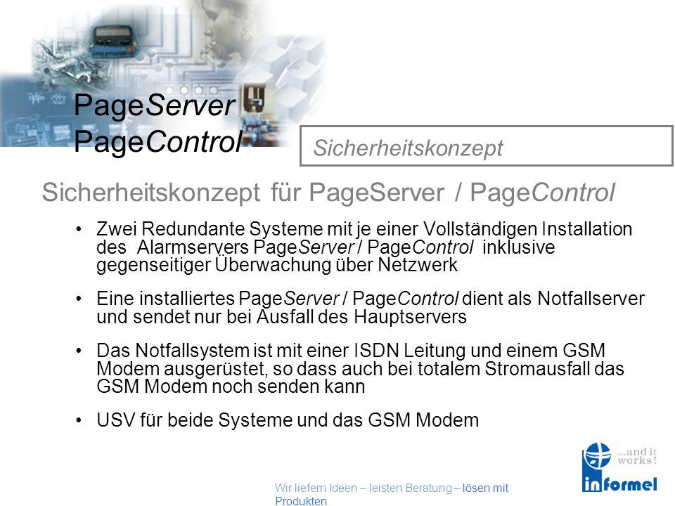 Wir liefern Ideen – leisten Beratung – lösen mit Produkten PageServer PageControl Sicherheitskonzept Sicherheitskonzept für PageServer / PageControl Zwei Redundante Systeme mit je einer Vollständigen Installation des Alarmservers PageServer / PageControl inklusive gegenseitiger Überwachung über Netzwerk Eine installiertes PageServer / PageControl dient als Notfallserver und sendet nur bei Ausfall des Hauptservers Das Notfallsystem ist mit einer ISDN Leitung und einem GSM Modem ausgerüstet, so dass auch bei totalem Stromausfall das GSM Modem noch senden kann USV für beide Systeme und das GSM Modem