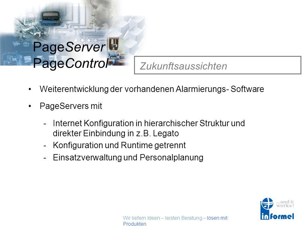 Wir liefern Ideen – leisten Beratung – lösen mit Produkten PageServer PageControl Zukunftsaussichten Weiterentwicklung der vorhandenen Alarmierungs- Software PageServers mit -Internet Konfiguration in hierarchischer Struktur und direkter Einbindung in z.B.