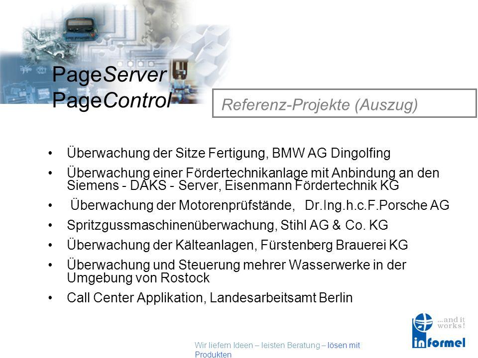 Wir liefern Ideen – leisten Beratung – lösen mit Produkten PageServer PageControl Referenz-Projekte (Auszug) Überwachung der Sitze Fertigung, BMW AG Dingolfing Überwachung einer Fördertechnikanlage mit Anbindung an den Siemens - DAKS - Server, Eisenmann Fördertechnik KG Überwachung der Motorenprüfstände, Dr.Ing.h.c.F.Porsche AG Spritzgussmaschinenüberwachung, Stihl AG & Co.