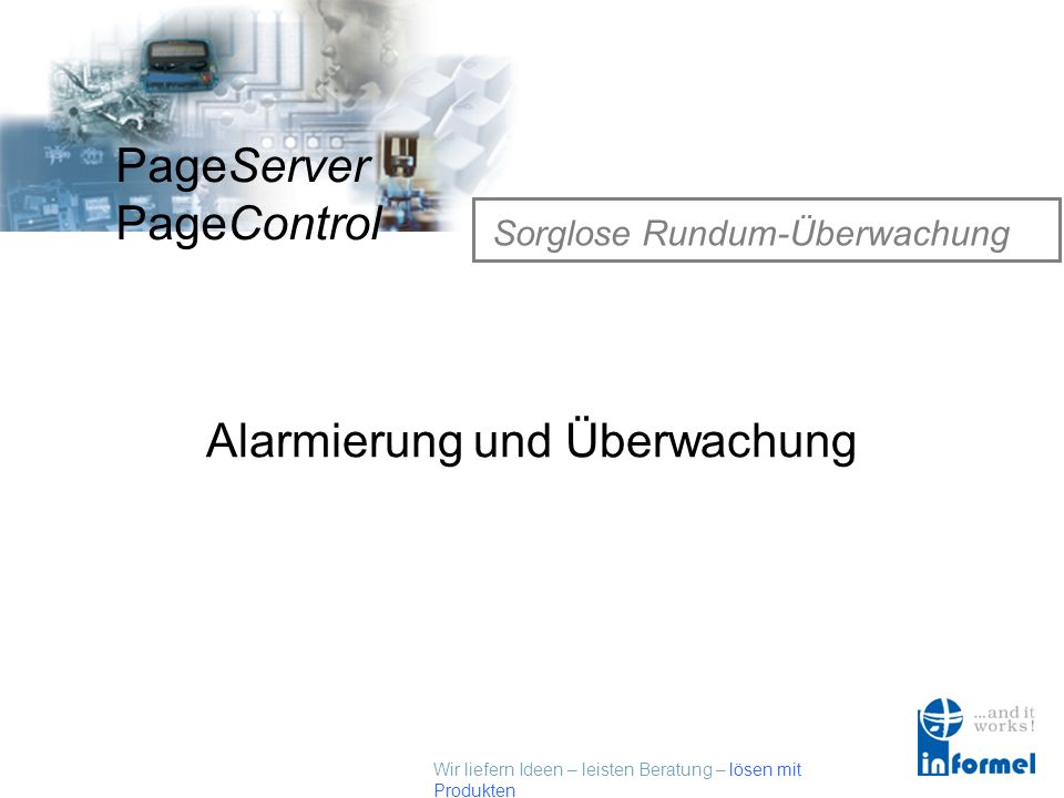 Wir liefern Ideen – leisten Beratung – lösen mit Produkten PageServer PageControl Alarmierung und Überwachung Sorglose Rundum-Überwachung