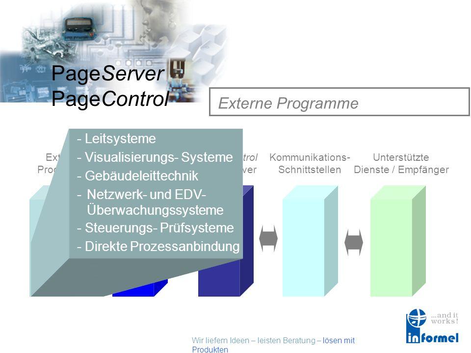 Wir liefern Ideen – leisten Beratung – lösen mit Produkten PageServer PageControl Externe Programme Externe Programme Externe Schnittstellen PageControl Alarmserver Kommunikations- Schnittstellen Unterstützte Dienste / Empfänger - Visualisierungs- Systeme -Netzwerk- und EDV- Überwachungssysteme - Steuerungs- Prüfsysteme - Direkte Prozessanbindung - Gebäudeleittechnik - Leitsysteme