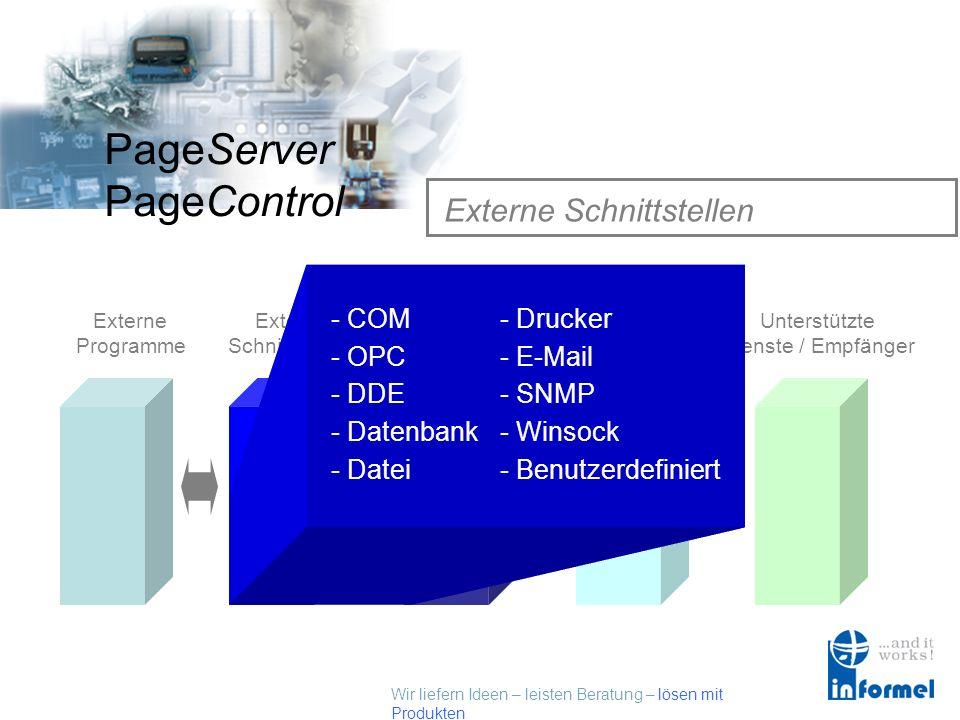 Wir liefern Ideen – leisten Beratung – lösen mit Produkten PageServer PageControl Externe Schnittstellen Externe Programme Externe Schnittstellen PageControl Alarmserver Kommunikations- Schnittstellen Unterstützte Dienste / Empfänger - Datenbank - DDE - Winsock - OPC - Drucker - Datei - SNMP - E-Mail - Benutzerdefiniert - COM