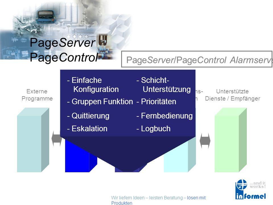 Wir liefern Ideen – leisten Beratung – lösen mit Produkten PageServer PageControl PageServer/PageControl Alarmserver Externe Programme Externe Schnittstellen PageControl Alarmserver Kommunikations- Schnittstellen Unterstützte Dienste / Empfänger - Quittierung - Eskalation - Gruppen Funktion- Prioritäten - Einfache Konfiguration - Fernbedienung - Schicht- Unterstützung - Logbuch