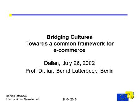 28.04.2015 Bernd Lutterbeck Informatik und Gesellschaft Bridging Cultures Towards a common framework for e-commerce Dalian, July 26, 2002 Prof. Dr. iur.
