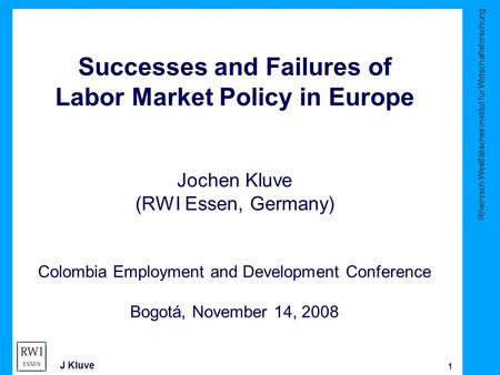 Rheinisch-Westfälisches Institut für Wirtschaftsforschung 1 J Kluve Successes and Failures of Labor Market Policy in Europe Jochen Kluve (RWI Essen, Germany)