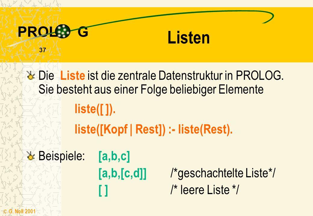 PROL G © G.Noll 2001 37 Die Liste ist die zentrale Datenstruktur in PROLOG.