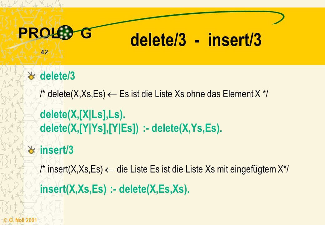 PROL G © G.Noll 2001 42 delete/3 - insert/3 delete(X,[X|Ls],Ls).