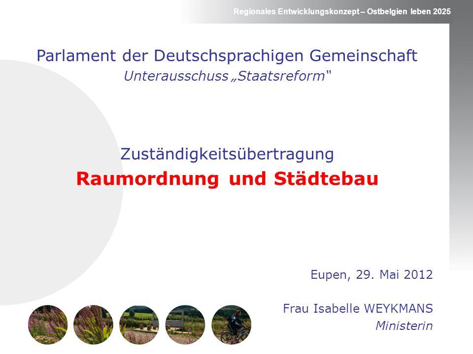 Regionales Entwicklungskonzept – Ostbelgien leben 2025 Unterausschuss Staatsreform Raumordnung und Städtebau Zur Einleitung … Regionale Zuständigkeit (Sondergesetz 8.