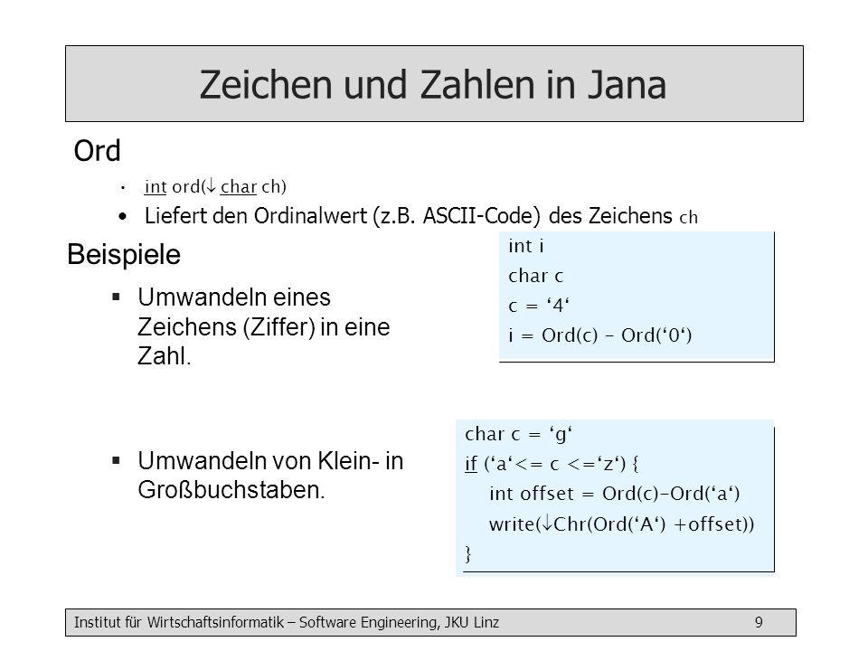 Institut für Wirtschaftsinformatik – Software Engineering, JKU Linz 10 Zeichenketten und Zahlen in Jana Beispiel Umwandeln von Zeichenketten (vorzeichenlose, ganze Zahl darstellend) in entsprechende Zahlen.