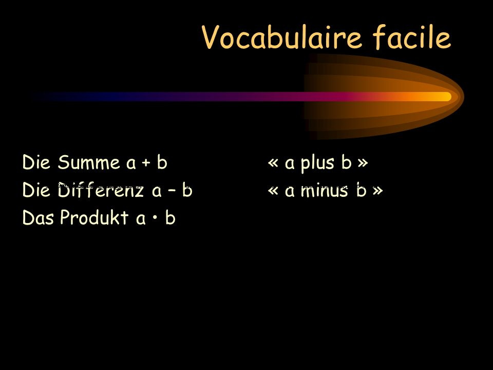 Vocabulaire facile Die Summe a + b« a plus b » Die Differenz a – b« a minus b » Das Produkt a b « a mal b »