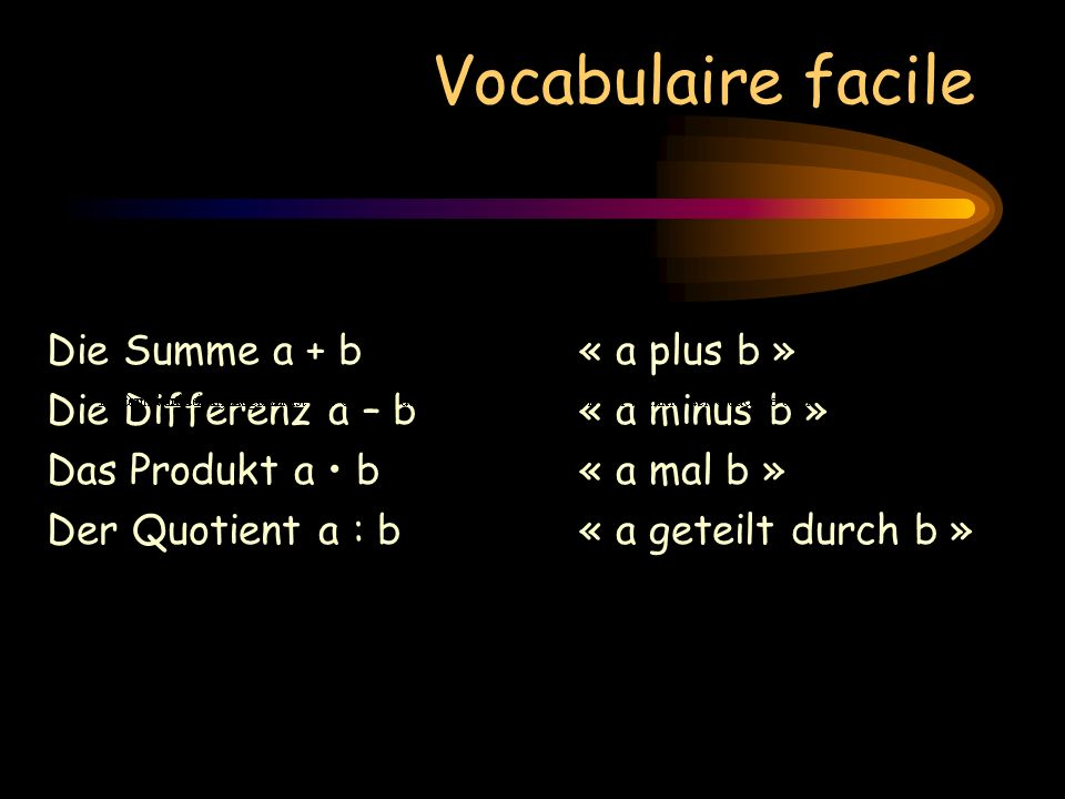 Vocabulaire facile Die Summe a + b« a plus b » Die Differenz a – b« a minus b » Das Produkt a b « a mal b » Der Quotient a : b« a geteilt durch b » Die Potenz a²