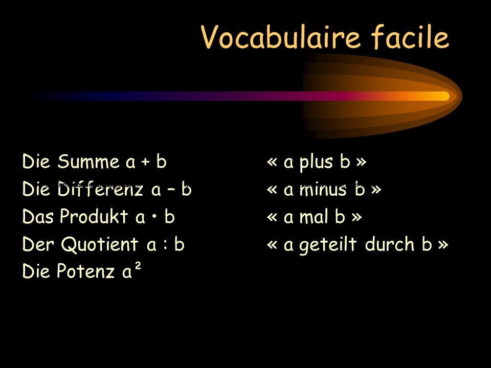 Vocabulaire facile Die Summe a + b« a plus b » Die Differenz a – b« a minus b » Das Produkt a b « a mal b » Der Quotient a : b« a geteilt durch b » Die Potenz a²« a Quadrat »