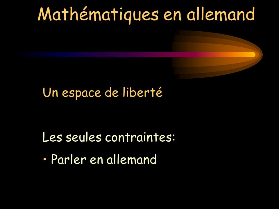 Mathématiques en allemand Un espace de liberté Les seules contraintes: Parler en allemand Parler de mathématiques