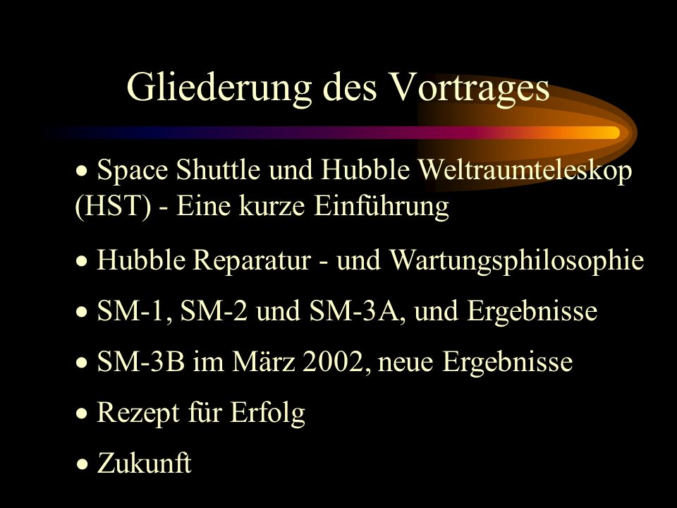 Gliederung des Vortrages Hubble Reparatur - und Wartungsphilosophie SM-1, SM-2 und SM-3A, und Ergebnisse SM-3B im März 2002, neue Ergebnisse Rezept für Erfolg Zukunft Space Shuttle und Hubble Weltraumteleskop (HST) - Eine kurze Einführung
