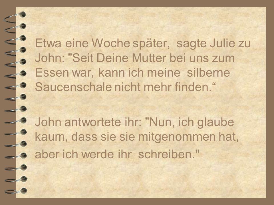 Etwa eine Woche später, sagte Julie zu John: Seit Deine Mutter bei uns zum Essen war, kann ich meine silberne Saucenschale nicht mehr finden.