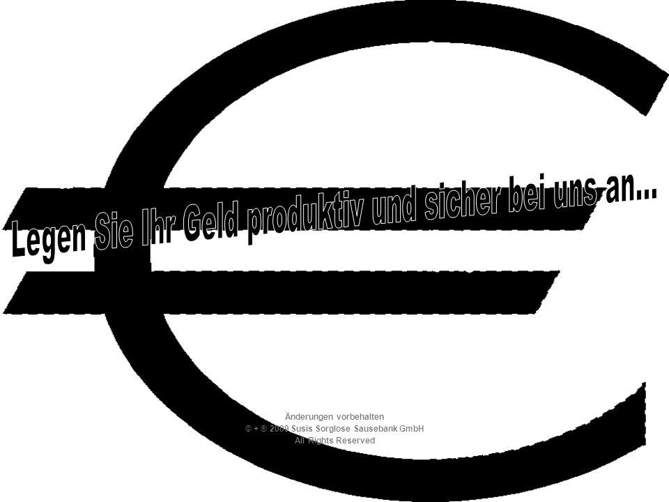 Änderungen vorbehalten © + ® 2009 Susis Sorglose Sausebank GmbH All Rights Reserved