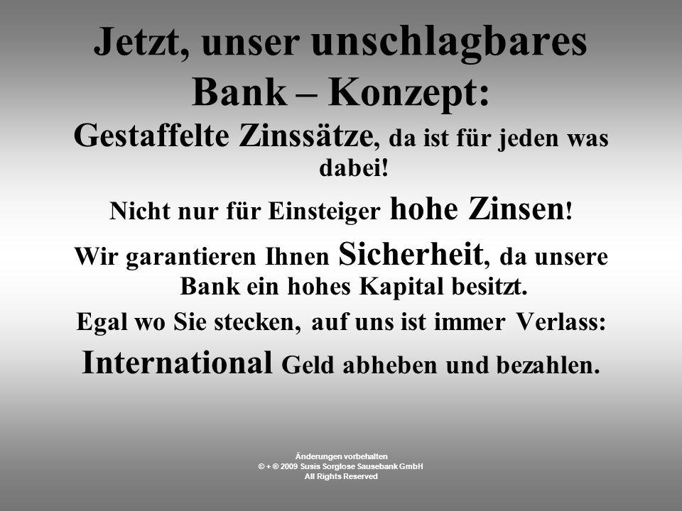 Jetzt, unser unschlagbares Bank – Konzept: Gestaffelte Zinssätze, da ist für jeden was dabei.