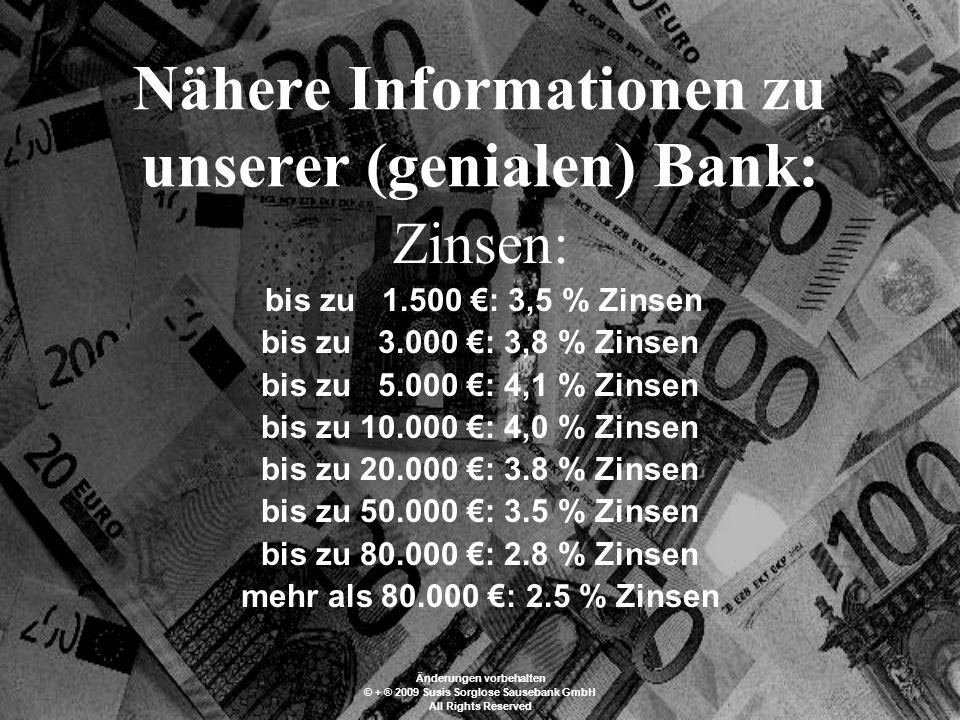 Nähere Informationen zu unserer (genialen) Bank: Zinsen: bis zu 1.500 : 3,5 % Zinsen bis zu 3.000 : 3,8 % Zinsen bis zu 5.000 : 4,1 % Zinsen bis zu 10.000 : 4,0 % Zinsen bis zu 20.000 : 3.8 % Zinsen bis zu 50.000 : 3.5 % Zinsen bis zu 80.000 : 2.8 % Zinsen mehr als 80.000 : 2.5 % Zinsen Änderungen vorbehalten © + ® 2009 Susis Sorglose Sausebank GmbH All Rights Reserved