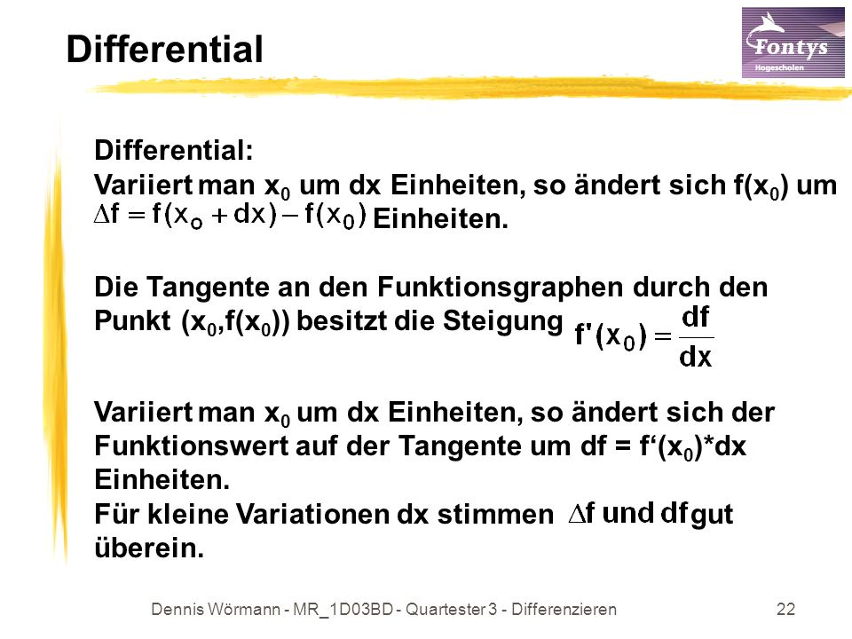 Dennis Wörmann - MR_1D03BD - Quartester 3 - Differenzieren23 Differential df und dx bezeichnet man als Differentiale auch als Differentialquotient Variiert man x 0 =3 um dx=0,2 Einheiten, so ändert sich f(3) um1,24 Einheiten