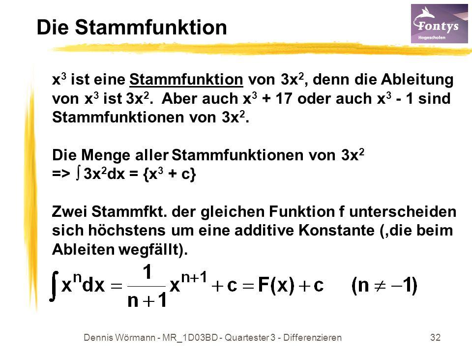 Dennis Wörmann - MR_1D03BD - Quartester 3 - Differenzieren33 Stammfunktionen Beispiele: x 2 dx = 1/3x 3 + c (5x 2 +1)dx = 5/3x 3 + x + c dx = 1dx = x + c e x dx = e x + c (30x 2 + 2x)dx = 10x 3 + x 2 + c