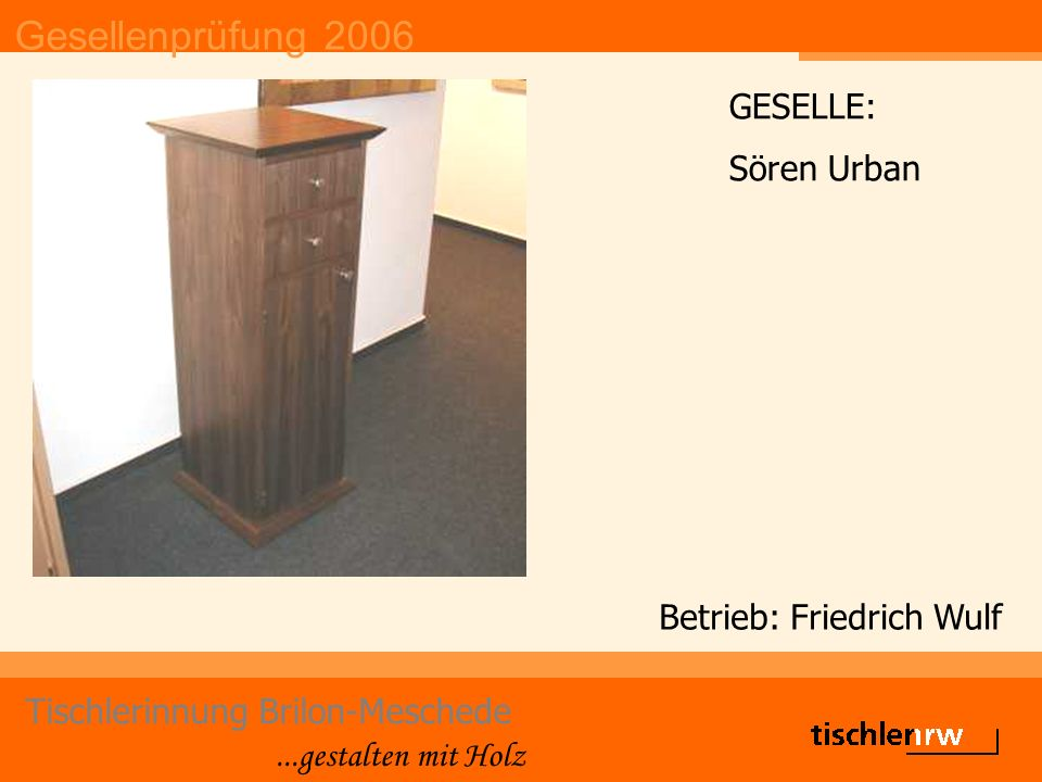Gesellenprüfung 2006 Tischlerinnung Brilon-Meschede...gestalten mit Holz Betrieb: Berufsbildungswerk GESELLE: Christoph Wilbert
