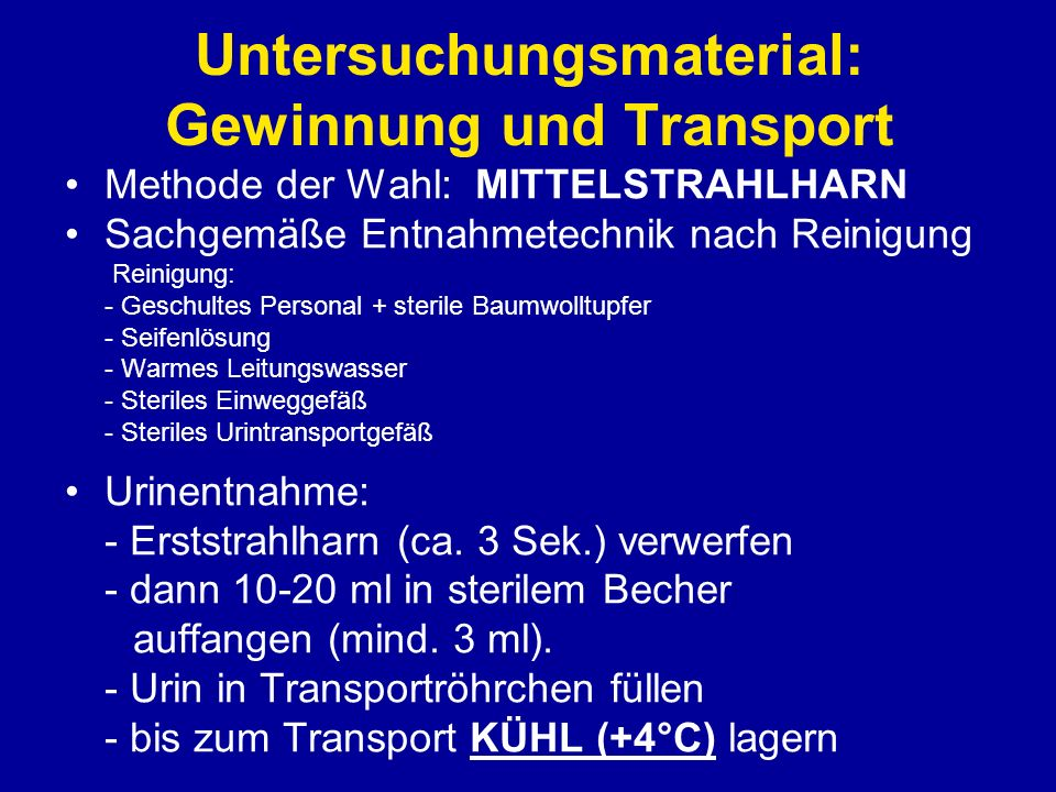 Untersuchungsmaterial: Gewinnung und Transport KATHETERHARN - Routinemäßig nicht zu empfehlen Risiko der Keimeinschleppung.