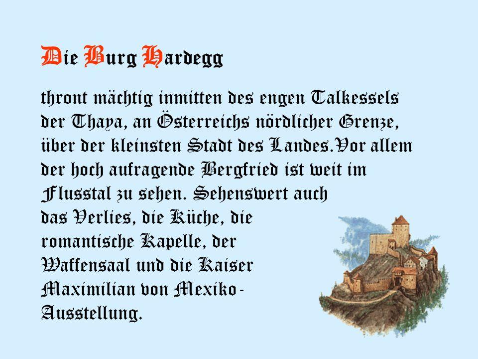 D ie B urg H ardegg thront mächtig inmitten des engen Talkessels der Thaya, an Österreichs nördlicher Grenze, über der kleinsten Stadt des Landes.Vor allem der hoch aufragende Bergfried ist weit im Flusstal zu sehen.