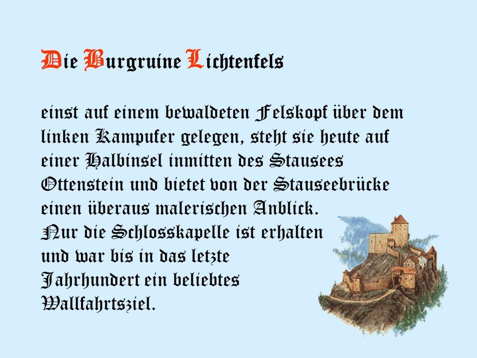 D ie B urgruine L ichtenfels einst auf einem bewaldeten Felskopf über dem linken Kampufer gelegen, steht sie heute auf einer Halbinsel inmitten des Stausees Ottenstein und bietet von der Stauseebrücke einen überaus malerischen Anblick.