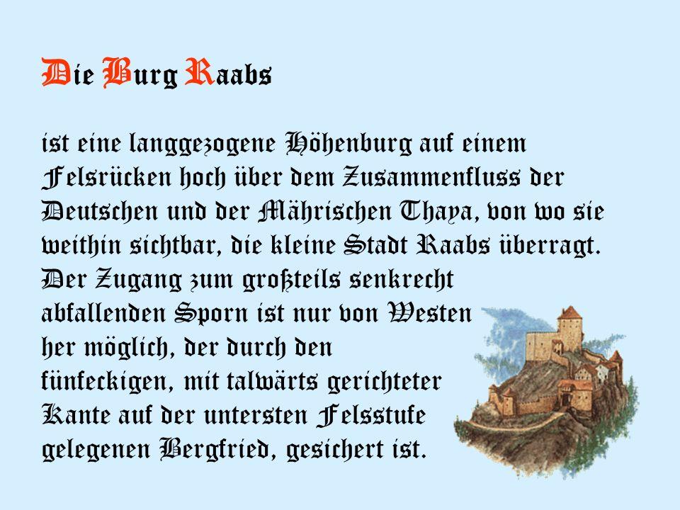 D ie B urg R aabs ist eine langgezogene Höhenburg auf einem Felsrücken hoch über dem Zusammenfluss der Deutschen und der Mährischen Thaya, von wo sie weithin sichtbar, die kleine Stadt Raabs überragt.
