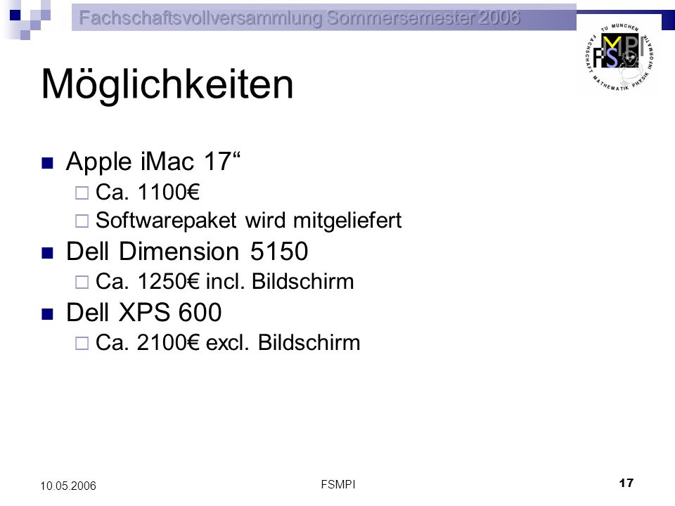 FSMPI 18 10.05.2006 Abstimmung Auf Grund des besten Preis/Leistungsverhältnisses wird folgender Antrag gestellt: Es wird ein Antrag auf Beschaffung eines Apple iMac an den Verein Studienförderung der Fachschaft Mathematik/Physik/Informatik herangetragen