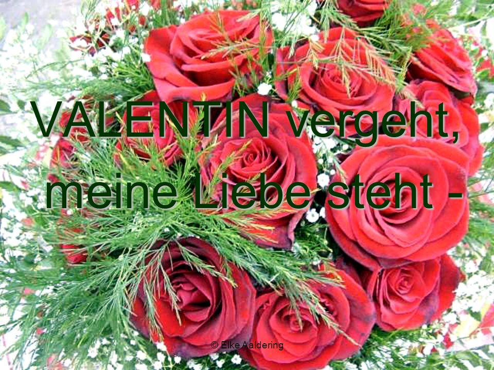 VALENTIN vergeht, meine Liebe steht - meine Liebe steht -