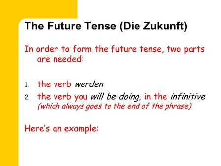 The Future Tense (Die Zukunft) In order to form the future tense, two parts are needed: 1. the verb werden 2. the verb you will be doing, in the infinitive.